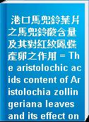 港口馬兜鈴葉片之馬兜鈴酸含量及其對紅紋鳳蝶產卵之作用 = The aristolochic acids content of Aristolochia zollingeriana leaves and its effect on oviposition of Pachliopta aristolochiae interpositas