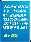 青年會的現在與未來 : 傳統部落青年會組織變革之研究-以臺東縣太麻里鄉Tjavalji部落青年會為例