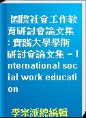 國際社會工作教育研討會論文集 : 實踐大學學術研討會論文集 = International social work education
