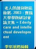 老人保健與啟能發展. 2003 : 實踐大學學術研討會論文集 = Ederly care and intellectual development