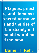 Plagues, priests, and demons : sacred narratives and the rise of Christianity in the old world and the new