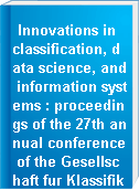 Innovations in classification, data science, and information systems : proceedings of the 27th annual conference of the Gesellschaft fur Klassifikation e.V., Brandenburg University of Technology, Cottbus, March 12-14, 2003