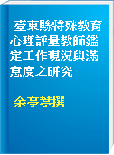 臺東縣特殊教育心理評量教師鑑定工作現況與滿意度之研究