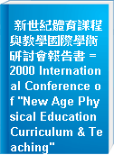 "新世紀體育課程與教學國際學術研討會報告書 = 2000 International Conference of ""New Age Physical Education Curriculum & Teaching"""