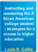 Instructing and mentoring the African American college student : strategies for success in higher education