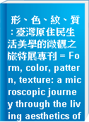形、色、紋、質 : 臺灣原住民生活美學的微觀之旅特展專刊 = Form, color, pattern, texture: a microscopic journey through the living aesthetics of Taiwan
