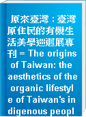 原來臺灣 : 臺灣原住民的有機生活美學巡迴展專刊 = The origins of Taiwan: the aesthetics of the organic lifestyle of Taiwan