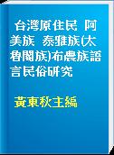 台灣原住民  阿美族  泰雅族(太魯閣族)布農族語言民俗研究