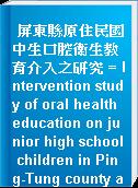 屏東縣原住民國中生口腔衛生教育介入之研究 = Intervention study of oral health education on junior high school children in Ping-Tung county aboriginal area