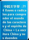 中國文字學 : 214 llaves o radicales para comprender el mundo de los caracteres y el espiritu de China = La escritura China y sus duendes
