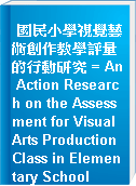 國民小學視覺藝術創作教學評量的行動研究 = An Action Research on the Assessment for Visual Arts Production Class in Elementary School