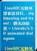 LiveABC互動英語會話百科. . sightseeing and travel :  觀光與旅遊 = Liveabc