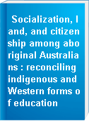 Socialization, land, and citizenship among aboriginal Australians : reconciling indigenous and Western forms of education