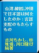 台灣,韓國,沖繩で日本語は何をしたのか : 言語支配のもたらすもの