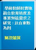 學前教師對實施融合教育態度及專業知能需求之研究 : 以台東縣為例