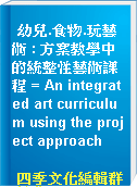 幼兒.食物.玩藝術 : 方案教學中的統整性藝術課程 = An integrated art curriculum using the project approach