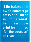 Life balance : how to convert professional success into personal happiness : powerful techniques for the successful practitioner
