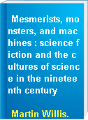 Mesmerists, monsters, and machines : science fiction and the cultures of science in the nineteenth century