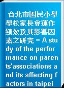 台北市國民小學學校家長會運作績效及其影響因素之研究 = A study of the performance on parents
