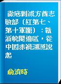 徹底剿滅方酋志敏部(紅第七、第十軍團) : 贛浙皖閩邊區,從中國赤禍溯源說起