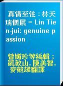 真情至性 : 林天瑞個展 = Lin Tien-jui: genuine passion