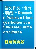 德文作文 : 習作. 範例 = Deutsche Aufsatze Ubungsarbeiten von Studenten mit Korrekturen