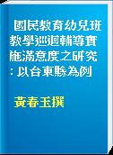 國民教育幼兒班教學巡迴輔導實施滿意度之研究 : 以台東縣為例