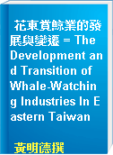 花東賞鯨業的發展與變遷 = The Development and Transition of Whale-Watching Industries In Eastern Taiwan
