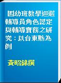 國幼班教學巡迴輔導員角色認定與輔導實務之研究 : 以台東縣為例