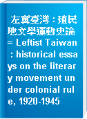 左翼臺灣 : 殖民地文學運動史論 = Leftist Taiwan : historical essays on the literary movement under colonial rule, 1920-1945