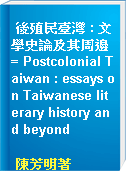 後殖民臺灣 : 文學史論及其周邊 = Postcolonial Taiwan : essays on Taiwanese literary history and beyond
