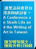 謝里法與書寫台灣美術研討會 = A Conference on Shaih Lifa and the Writing of Art in Taiwan