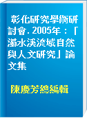彰化研究學術研討會. 2005年 : 「濁水溪流域自然與人文研究」論文集