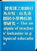 體育課之教師行為分析 : 台北巿國民小學舞蹈教學研究 = The analysis of teachers