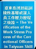 臺東泰源技能訓練所基層戒護人員工作壓力歷程之檢證 = The Verification of the Work Stress Process of the Correctional Officers in Taiyuan Skill Training Institute, Taitung