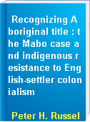Recognizing Aboriginal title : the Mabo case and indigenous resistance to English-settler colonialism