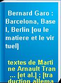 Bernard Garo : Barcelona, Basel, Berlin [ou le matiere et le virtuel]