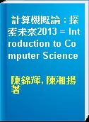 計算機概論 : 探索未來2013 = Introduction to Computer Science