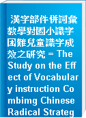漢字部件併詞彙教學對國小識字困難兒童識字成效之研究 = The Study on the Effect of Vocabulary instruction Combimg Chinese Radical Strategy for Elementary-School Students with Word Recognition Difficulties