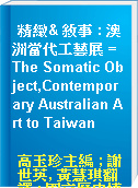 精緻& 敘事 : 澳洲當代工藝展 = The Somatic Object,Contemporary Australian Art to Taiwan