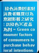 綠色消費因素對消費者購買行為意圖影響之研究 : 以綠色3C產品為例 = Green consumer factors of consumers to purchase behavioral intentions-Green 3C products