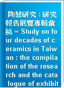 陶藝研究 : 研究報告展覽專輯彙編 = Study on four decades of ceramics in Taiwan : the compilation of the research and the cata logue of exhibition