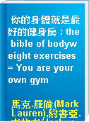 你的身體就是最好的健身房 : the bible of bodyweight exercises = You are your own gym