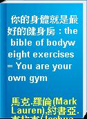 你的身體就是最好的健身房 : the bible of bodyweight exercises = You are your own gym