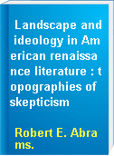 Landscape and ideology in American renaissance literature : topographies of skepticism