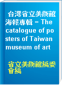 台灣省立美術館海報專輯 = The catalogue of posters of Taiwan museum of art
