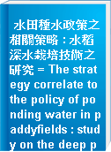 水田種水政策之相關策略 : 水稻深水栽培技術之研究 = The strategy correlate to the policy of ponding water in paddyfields : study on the deep ponding cultivation in paddy fields