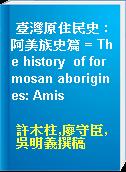 臺灣原住民史 : 阿美族史篇 = The history  of formosan aborigines: Amis
