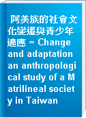 阿美族的社會文化變遷與青少年適應 = Change and adaptation an anthropological study of a Matrilineal society in Taiwan