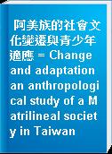 阿美族的社會文化變遷與青少年適應 = Change and adaptation an anthropological study of a Matrilineal society in Taiwan